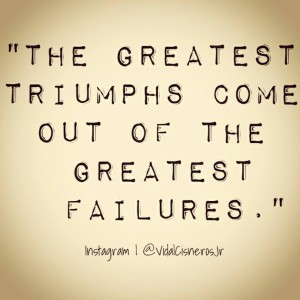 """The greatest triumphs come out of the greatest failures."""